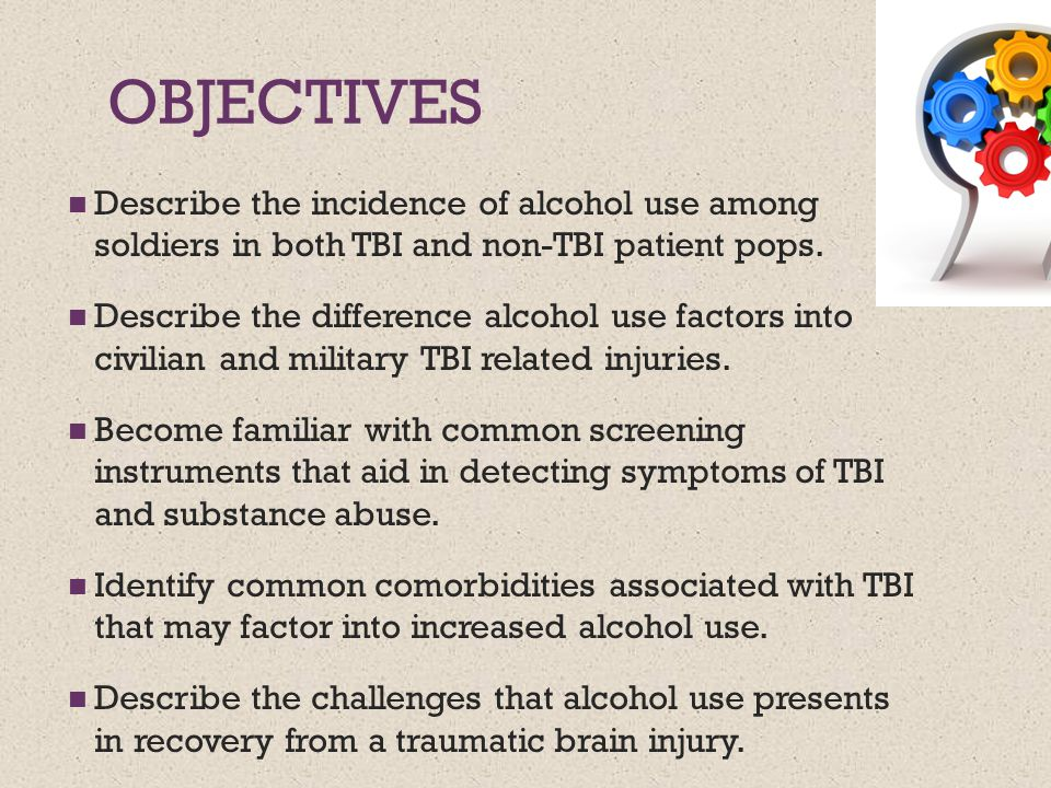 OBJECTIVES Describe the incidence of alcohol use among soldiers in both TBI and non-TBI patient pops. Describe the difference alcohol use factors into