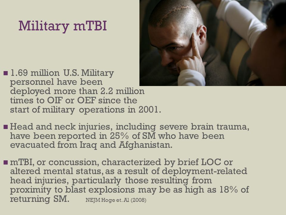 Military mTBI 1.69 million U.S. Military personnel have been deployed more than 2.2 million times to OIF or OEF since the start of military operations