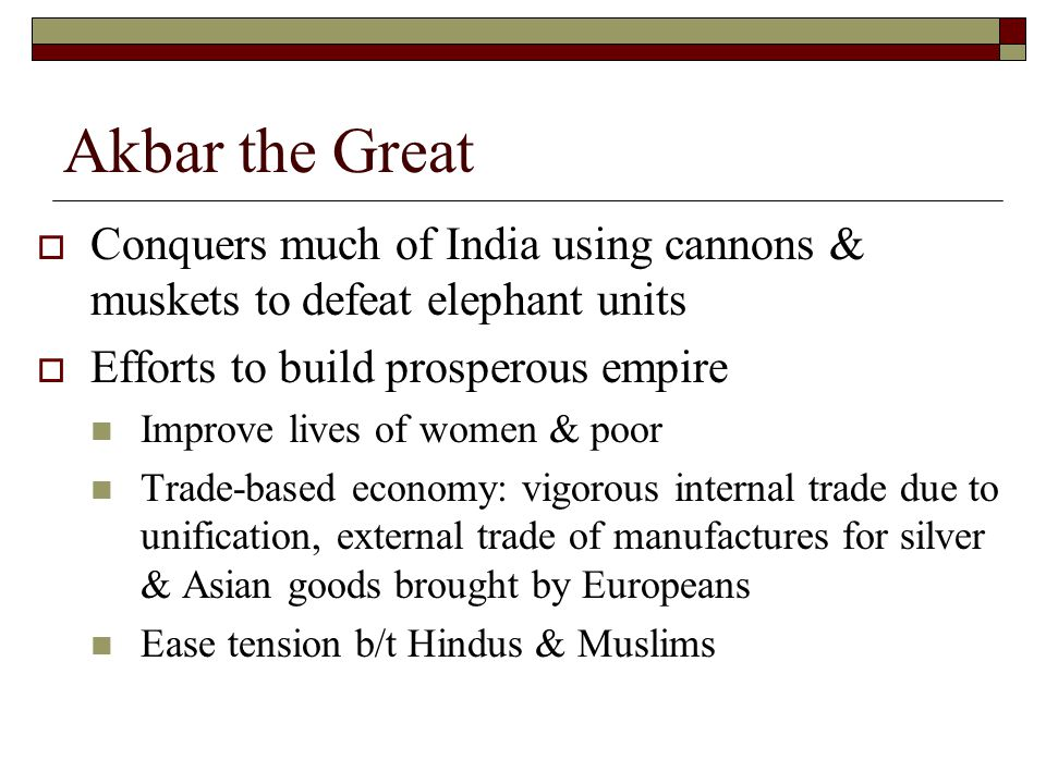 Akbar the Great  Conquers much of India using cannons & muskets to defeat elephant units  Efforts to build prosperous empire Improve lives of women & poor Trade-based economy: vigorous internal trade due to unification, external trade of manufactures for silver & Asian goods brought by Europeans Ease tension b/t Hindus & Muslims