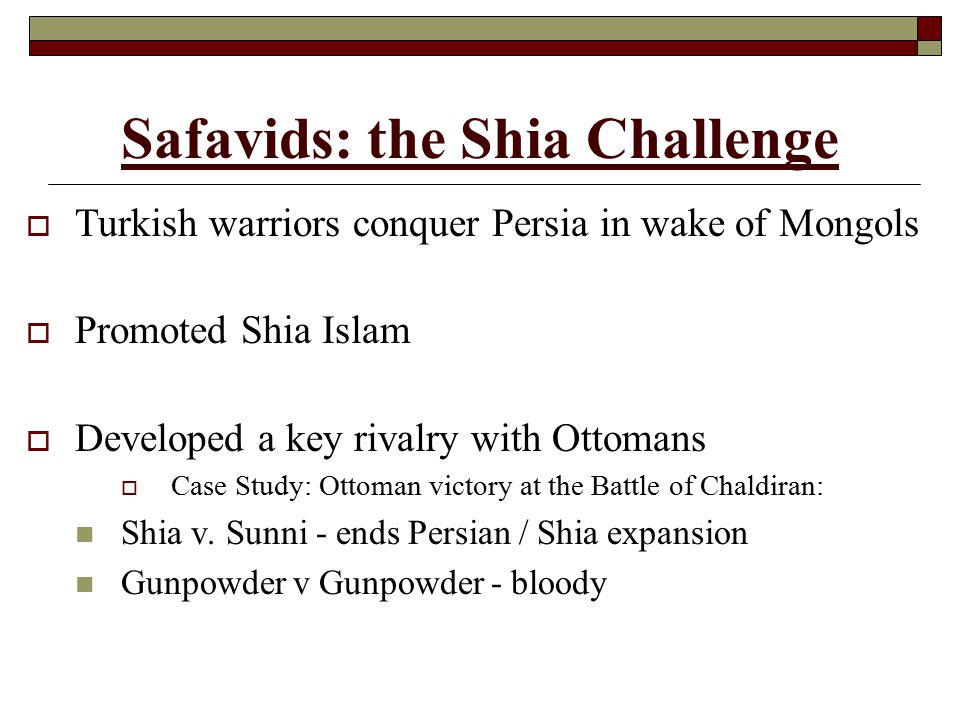Safavids: the Shia Challenge  Turkish warriors conquer Persia in wake of Mongols  Promoted Shia Islam  Developed a key rivalry with Ottomans  Case Study: Ottoman victory at the Battle of Chaldiran: Shia v.