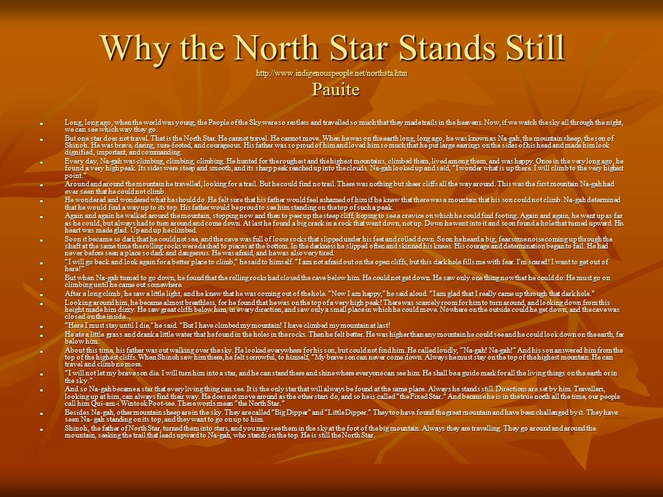 Why the North Star Stands Still http://www.indigenouspeople.net/northsta.htm Pauite Long, long ago, when the world was young, the People of the Sky were so restless and travelled so much that they made trails in the heavens.