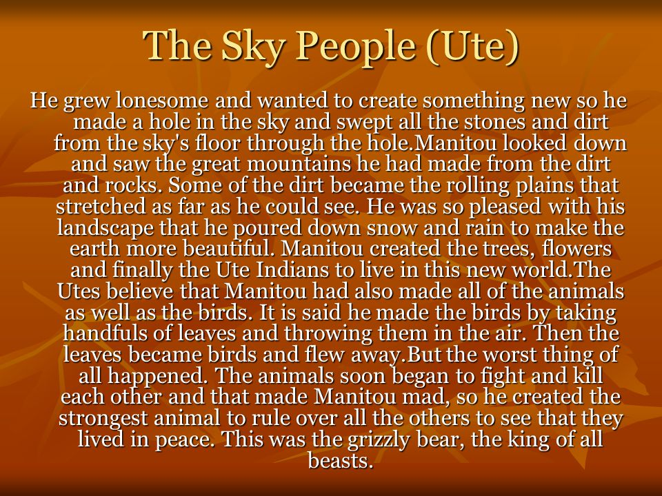 The Sky People (Ute) He grew lonesome and wanted to create something new so he made a hole in the sky and swept all the stones and dirt from the sky s floor through the hole.Manitou looked down and saw the great mountains he had made from the dirt and rocks.