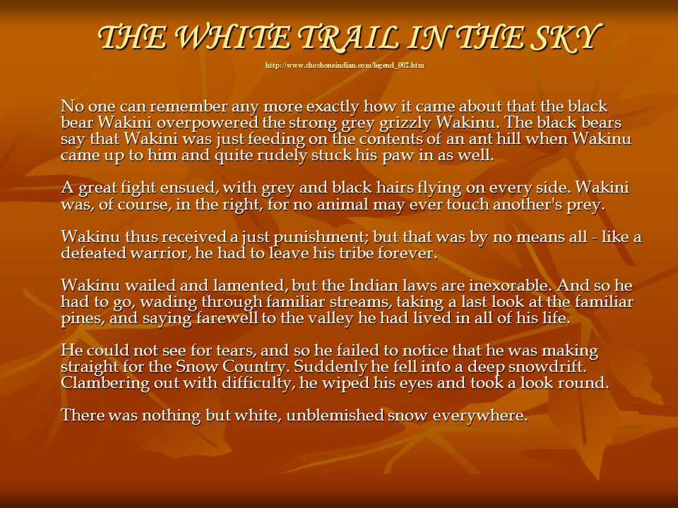 THE WHITE TRAIL IN THE SKY http://www.shoshoneindian.com/legend_002.htm No one can remember any more exactly how it came about that the black bear Wakini overpowered the strong grey grizzly Wakinu.