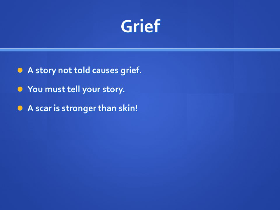 Grief A story not told causes grief. A story not told causes grief. You must tell your story. You must tell your story. A scar is stronger than skin!