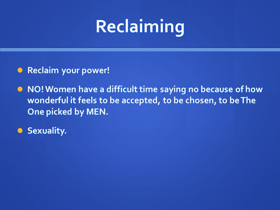 Reclaiming Reclaim your power! Reclaim your power! NO! Women have a difficult time saying no because of how wonderful it feels to be accepted, to be c
