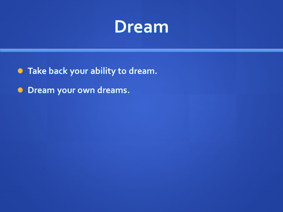 Dream Take back your ability to dream. Take back your ability to dream. Dream your own dreams. Dream your own dreams.