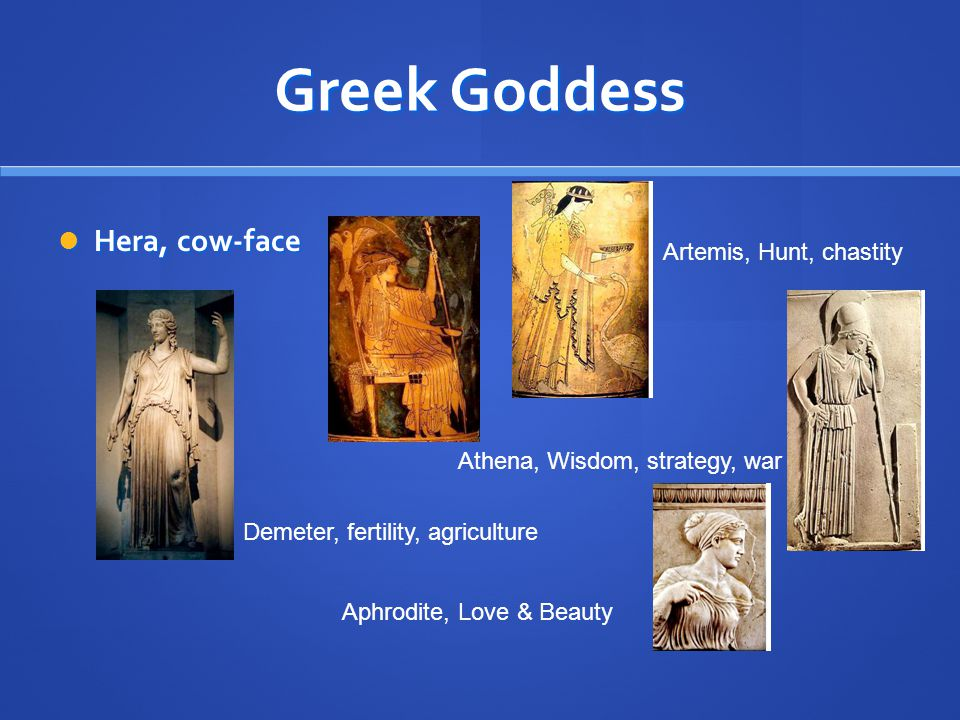 Greek Goddess Hera, cow-face Hera, cow-face Demeter, fertility, agriculture Artemis, Hunt, chastity Athena, Wisdom, strategy, war Aphrodite, Love & Be