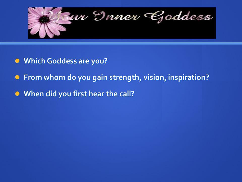 Which Goddess are you? Which Goddess are you? From whom do you gain strength, vision, inspiration? From whom do you gain strength, vision, inspiration