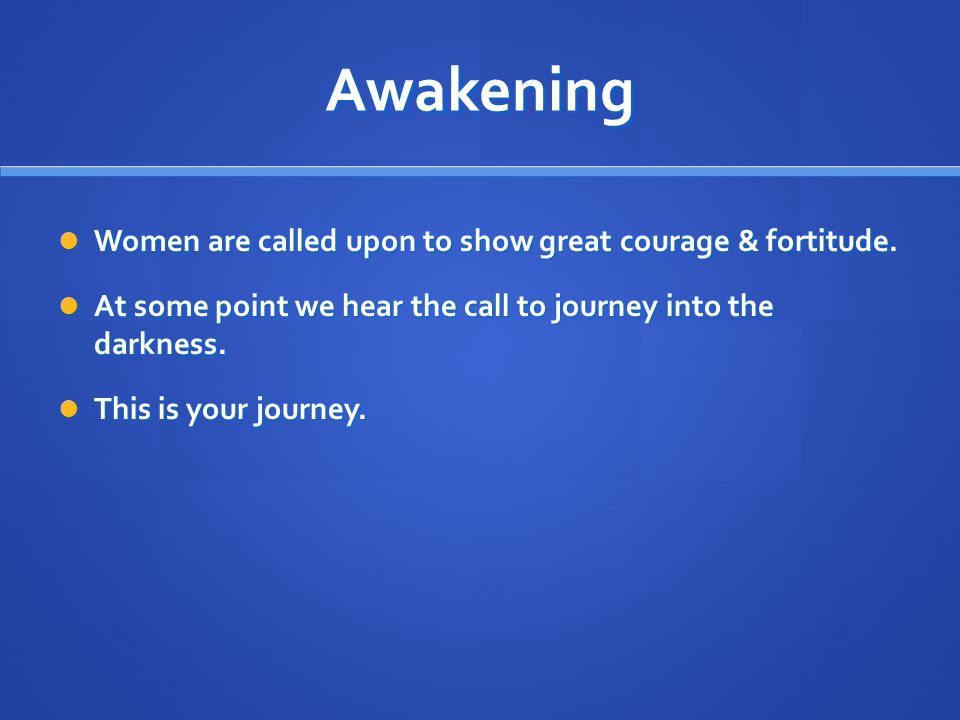 Awakening Women are called upon to show great courage & fortitude. Women are called upon to show great courage & fortitude. At some point we hear the