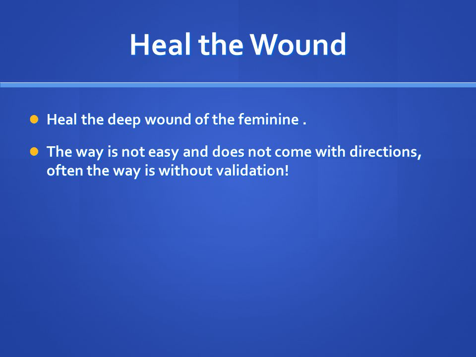 Heal the Wound Heal the deep wound of the feminine.