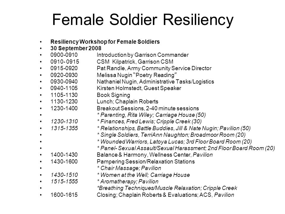 Female Soldier Resiliency Resiliency Workshop for Female Soldiers 30 September 2008 0900-0910Introduction by Garrison Commander 0910- 0915CSM Kilpatrick, Garrison CSM 0915-0920Pat Randle, Army Community Service Director 0920-0930Melissa Nugin Poetry Reading 0930-0940Nathaniel Nugin, Administrative Tasks/Logistics 0940-1105Kirsten Holmstedt, Guest Speaker 1105-1130Book Signing 1130-1230Lunch; Chaplain Roberts 1230-1400Breakout Sessions, 2-40 minute sessions * Parenting, Rita Wiley; Carriage House (50) 1230-1310* Finances, Fred Lewis; Cripple Creek (30) 1315-1355* Relationships, Battle Buddies, Jill & Nate Nugin; Pavilion (50) * Single Soldiers, TerriAnn Naughton; Broadmoor Room (20) * Wounded Warriors, Latoya Lucas; 3rd Floor Board Room (20) * Panel- Sexual Assault/Sexual Harassment; 2nd Floor Board Room (20) 1400-1430Balance & Harmony, Wellness Center, Pavilion 1430-1600Pampering Session/Relaxation Stations * Chair Massage; Pavilion 1430-1510* Women at the Well; Carriage House 1515-1555* Aromatherapy; Pavilion *Breathing Techniques/Muscle Relaxation; Cripple Creek 1600-1615Closing; Chaplain Roberts & Evaluations; ACS, Pavilion