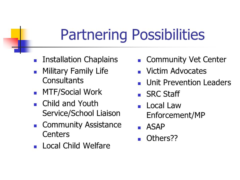 Partnering Possibilities Installation Chaplains Military Family Life Consultants MTF/Social Work Child and Youth Service/School Liaison Community Assistance Centers Local Child Welfare Community Vet Center Victim Advocates Unit Prevention Leaders SRC Staff Local Law Enforcement/MP ASAP Others