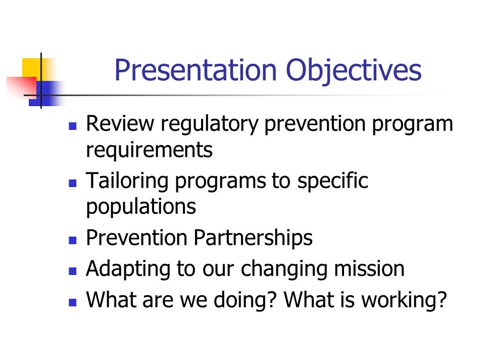 Presentation Objectives Review regulatory prevention program requirements Tailoring programs to specific populations Prevention Partnerships Adapting to our changing mission What are we doing.