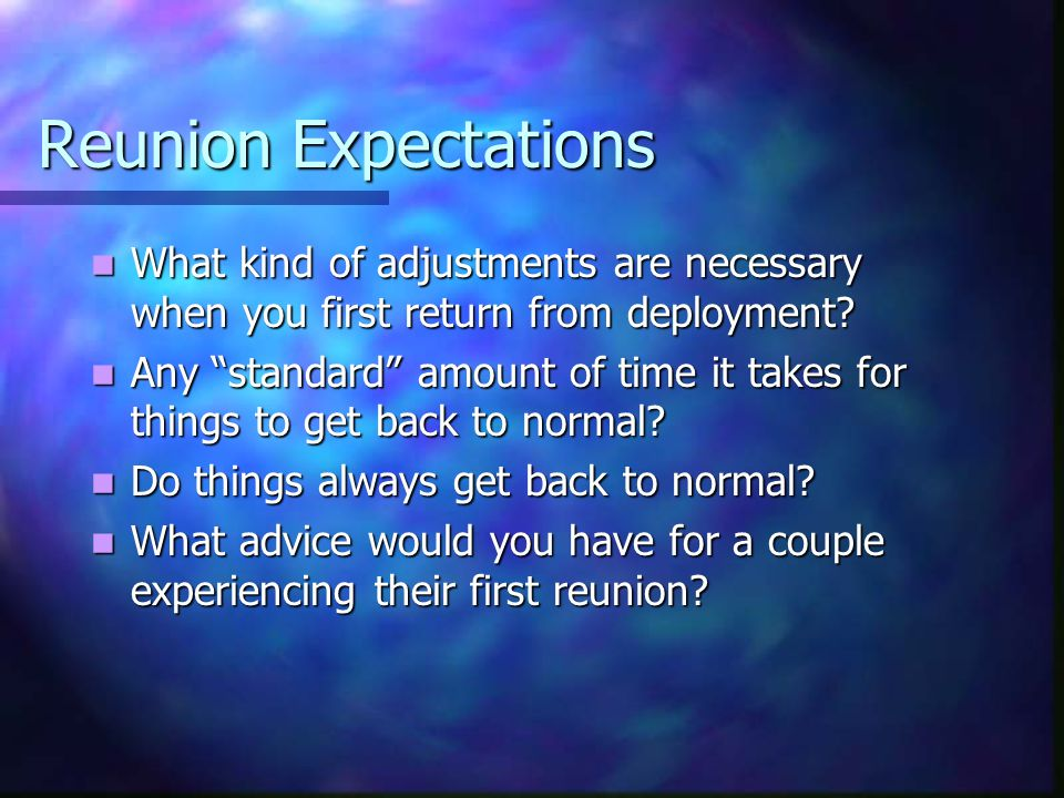 Reunion Expectations What kind of adjustments are necessary when you first return from deployment.