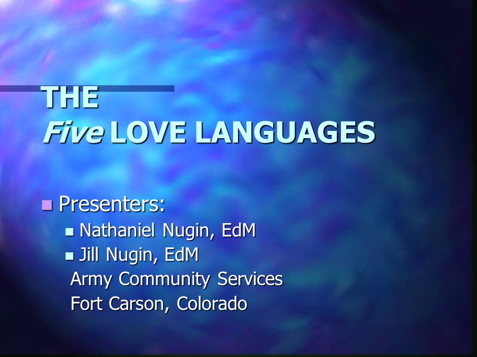 THE Five LOVE LANGUAGES Presenters: Presenters: Nathaniel Nugin, EdM Nathaniel Nugin, EdM Jill Nugin, EdM Jill Nugin, EdM Army Community Services Army Community Services Fort Carson, Colorado Fort Carson, Colorado