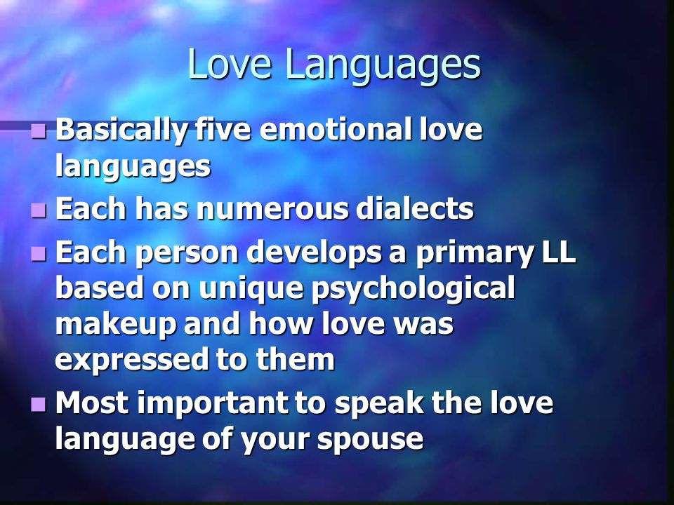Love Languages Basically five emotional love languages Basically five emotional love languages Each has numerous dialects Each has numerous dialects Each person develops a primary LL based on unique psychological makeup and how love was expressed to them Each person develops a primary LL based on unique psychological makeup and how love was expressed to them Most important to speak the love language of your spouse Most important to speak the love language of your spouse
