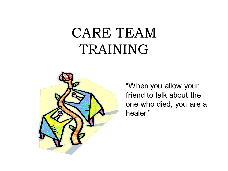 CARE TEAM TRAINING When you allow your friend to talk about the one who died, you are a healer.