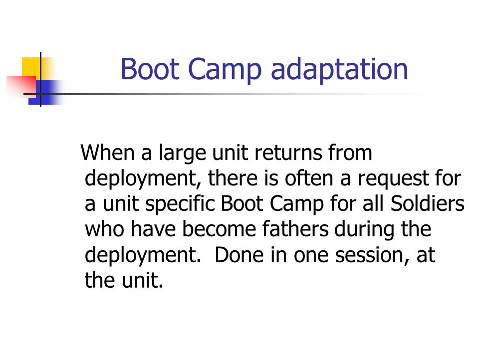 Boot Camp adaptation When a large unit returns from deployment, there is often a request for a unit specific Boot Camp for all Soldiers who have become fathers during the deployment.