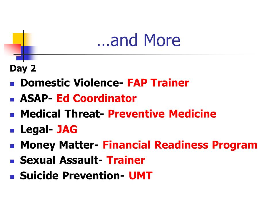 …and More Day 2 Domestic Violence- FAP Trainer ASAP- Ed Coordinator Medical Threat- Preventive Medicine Legal- JAG Money Matter- Financial Readiness Program Sexual Assault- Trainer Suicide Prevention- UMT