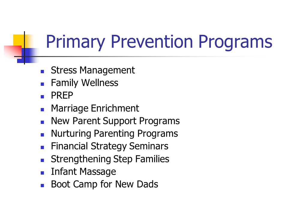 Primary Prevention Programs Stress Management Family Wellness PREP Marriage Enrichment New Parent Support Programs Nurturing Parenting Programs Financial Strategy Seminars Strengthening Step Families Infant Massage Boot Camp for New Dads