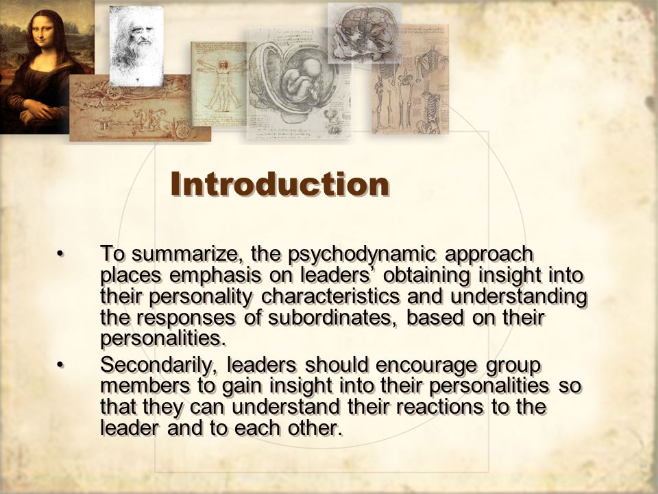 Introduction To summarize, the psychodynamic approach places emphasis on leaders' obtaining insight into their personality characteristics and understanding the responses of subordinates, based on their personalities.