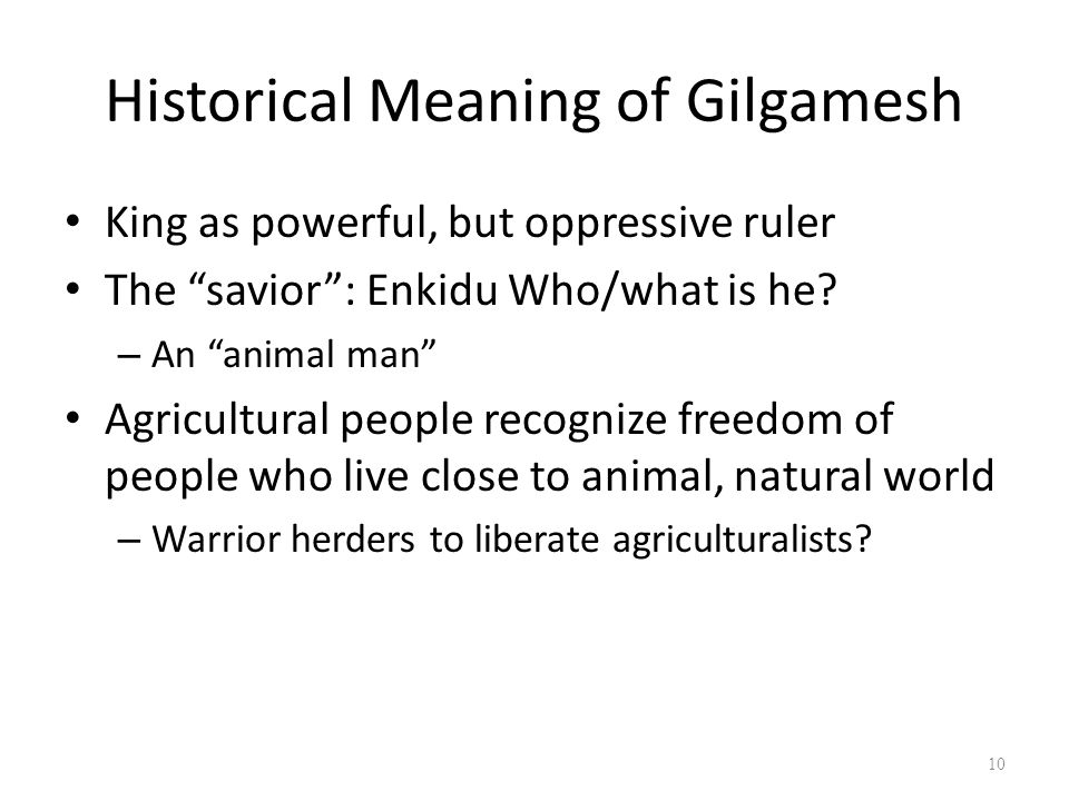 Historical Meaning of Gilgamesh King as powerful, but oppressive ruler The savior : Enkidu Who/what is he.