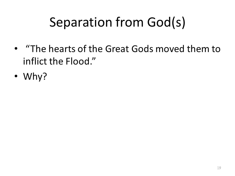Separation from God(s) The hearts of the Great Gods moved them to inflict the Flood. Why 19