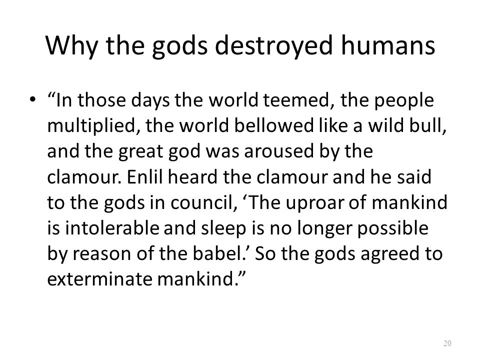 Why the gods destroyed humans In those days the world teemed, the people multiplied, the world bellowed like a wild bull, and the great god was aroused by the clamour.