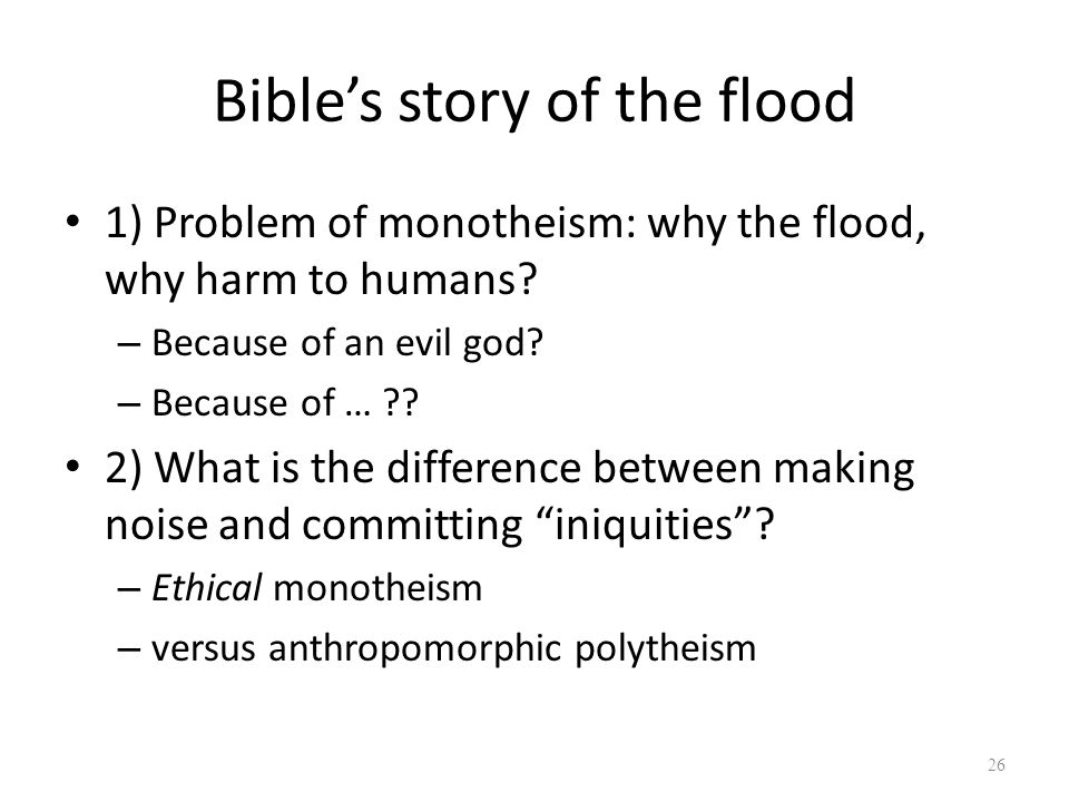 Bible's story of the flood 1) Problem of monotheism: why the flood, why harm to humans.