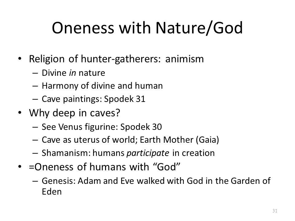 Oneness with Nature/God Religion of hunter-gatherers: animism – Divine in nature – Harmony of divine and human – Cave paintings: Spodek 31 Why deep in caves.