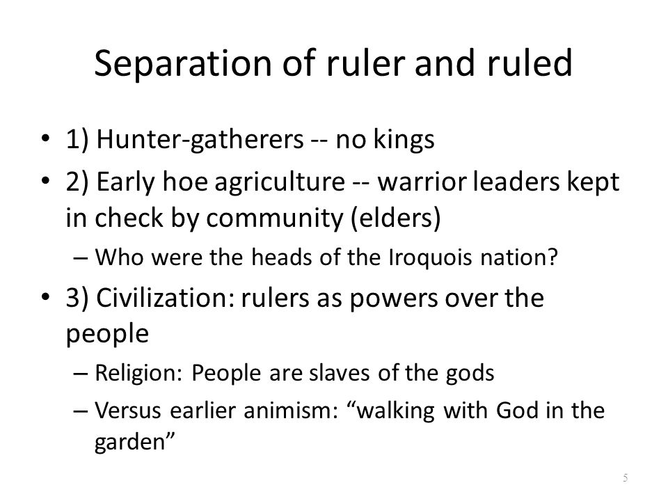 Separation of ruler and ruled 1) Hunter-gatherers -- no kings 2) Early hoe agriculture -- warrior leaders kept in check by community (elders) – Who were the heads of the Iroquois nation.