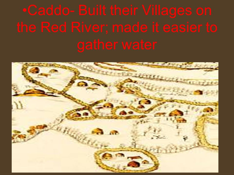 Caddo- Built their Villages on the Red River; made it easier to gather water