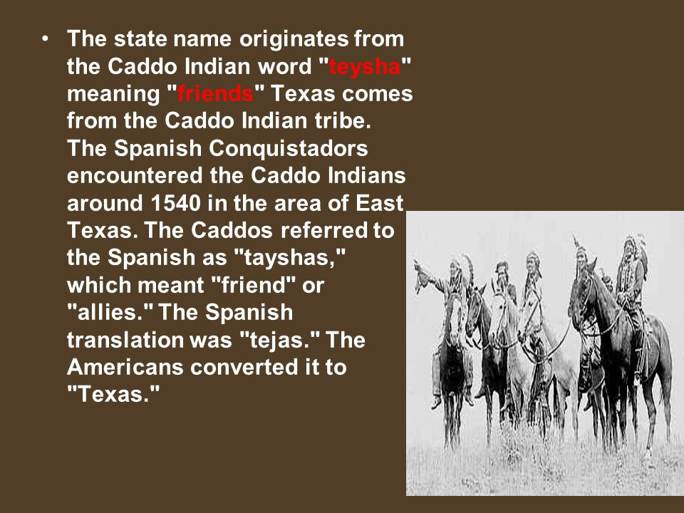 The state name originates from the Caddo Indian word teysha meaning friends Texas comes from the Caddo Indian tribe.