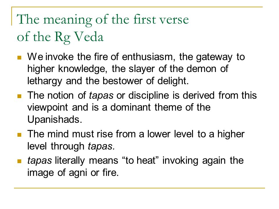 The meaning of the first verse of the Rg Veda We invoke the fire of enthusiasm, the gateway to higher knowledge, the slayer of the demon of lethargy a