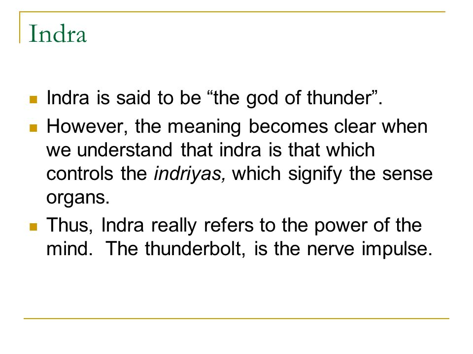 "Indra Indra is said to be ""the god of thunder"". However, the meaning becomes clear when we understand that indra is that which controls the indriyas,"
