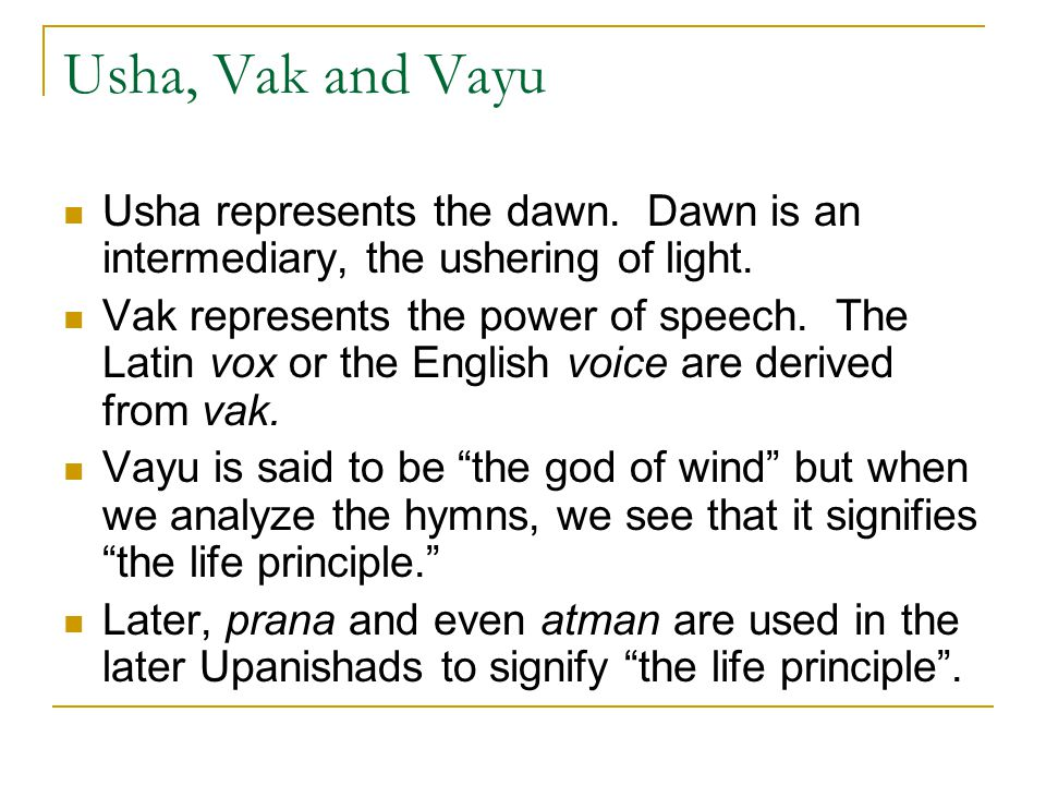 Usha, Vak and Vayu Usha represents the dawn. Dawn is an intermediary, the ushering of light. Vak represents the power of speech. The Latin vox or the