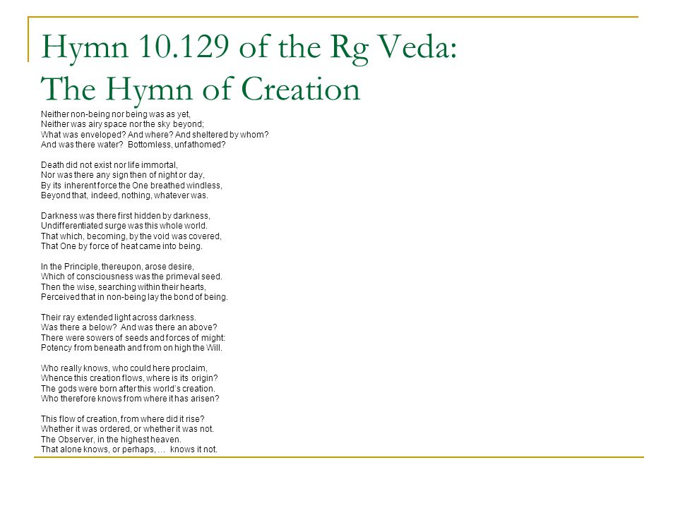 Hymn 10.129 of the Rg Veda: The Hymn of Creation Neither non-being nor being was as yet, Neither was airy space nor the sky beyond; What was enveloped