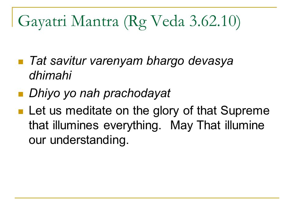 Gayatri Mantra (Rg Veda 3.62.10) Tat savitur varenyam bhargo devasya dhimahi Dhiyo yo nah prachodayat Let us meditate on the glory of that Supreme tha