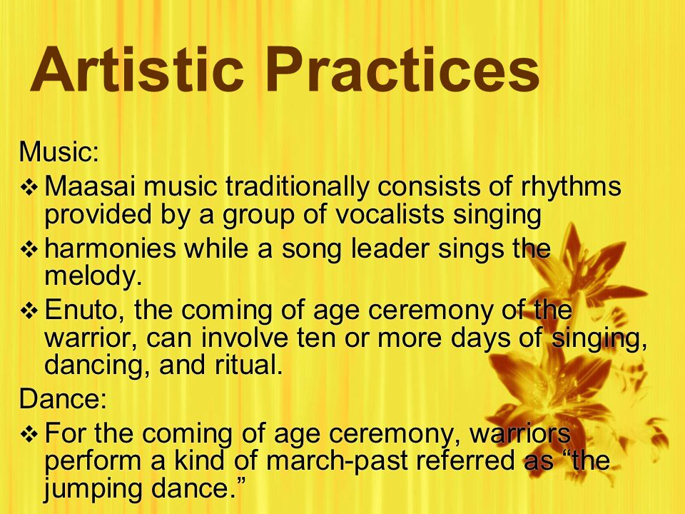 Artistic Practices Music:  Maasai music traditionally consists of rhythms provided by a group of vocalists singing  harmonies while a song leader sings the melody.