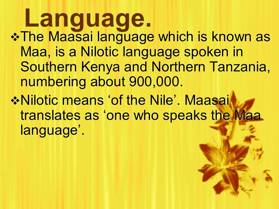 Language.  The Maasai language which is known as Maa, is a Nilotic language spoken in Southern Kenya and Northern Tanzania, numbering about 900,000.