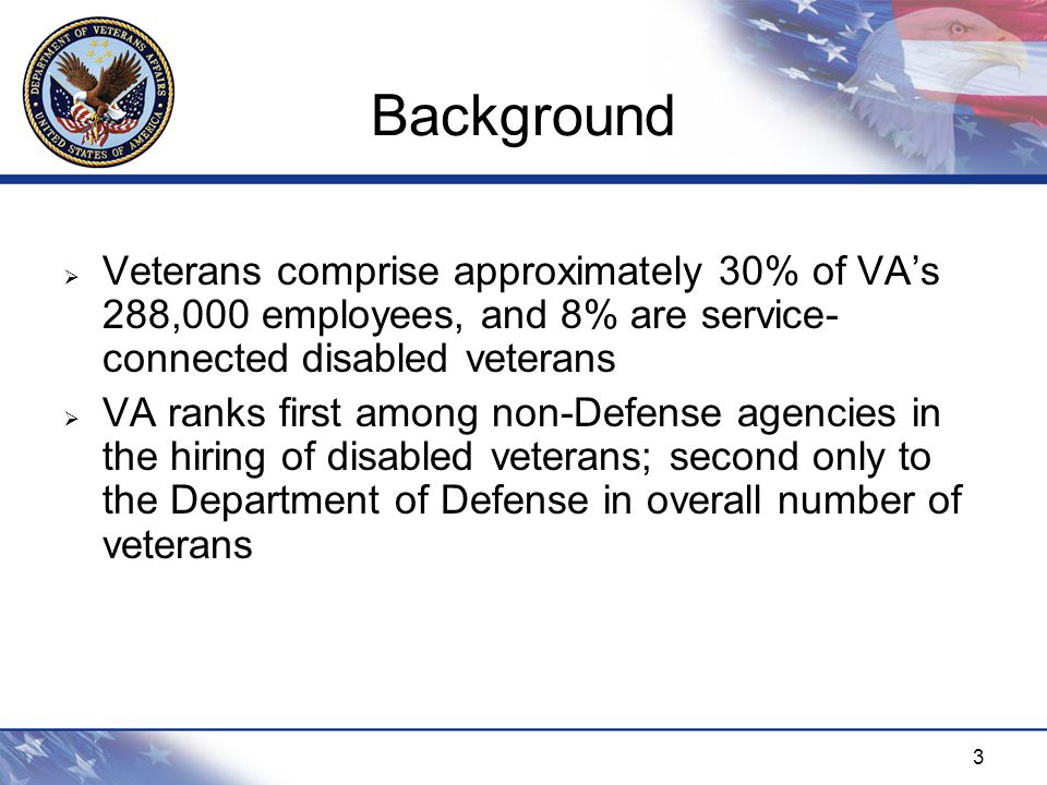 3 Background  Veterans comprise approximately 30% of VA's 288,000 employees, and 8% are service- connected disabled veterans  VA ranks first among non-Defense agencies in the hiring of disabled veterans; second only to the Department of Defense in overall number of veterans