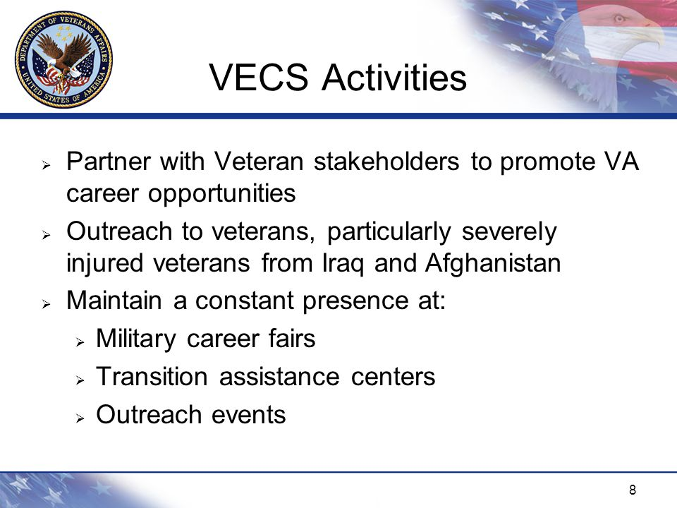 8 VECS Activities  Partner with Veteran stakeholders to promote VA career opportunities  Outreach to veterans, particularly severely injured veterans from Iraq and Afghanistan  Maintain a constant presence at:  Military career fairs  Transition assistance centers  Outreach events