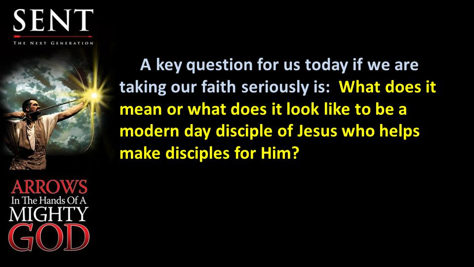 A key question for us today if we are taking our faith seriously is: What does it mean or what does it look like to be a modern day disciple of Jesus who helps make disciples for Him
