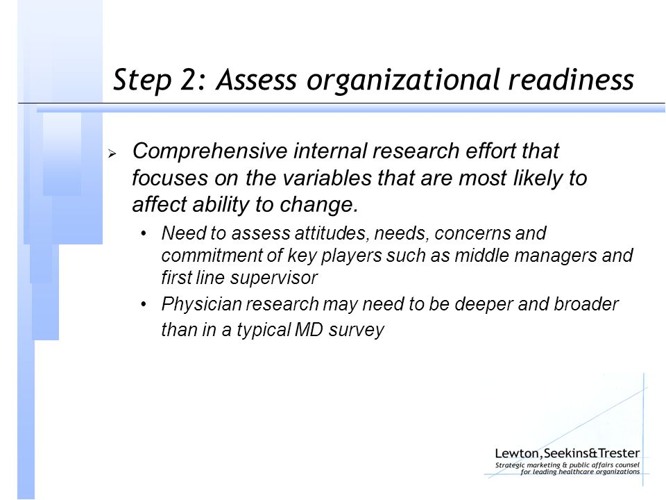 Step 2: Assess organizational readiness  Comprehensive internal research effort that focuses on the variables that are most likely to affect ability to change.