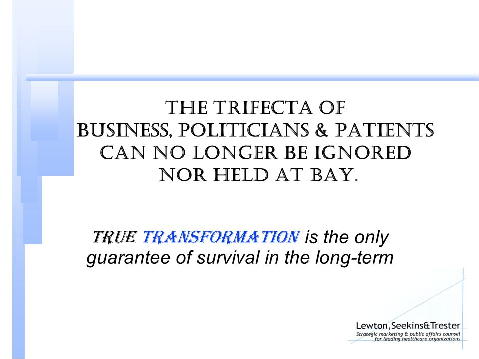 The trifecta Of business, politicians & patients can no longer be ignored nor held at bay. True transformation is the only guarantee of survival in th