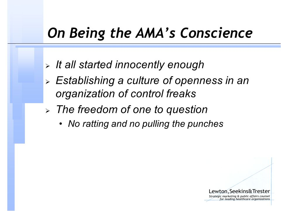 On Being the AMA's Conscience  It all started innocently enough  Establishing a culture of openness in an organization of control freaks  The freedom of one to question No ratting and no pulling the punches