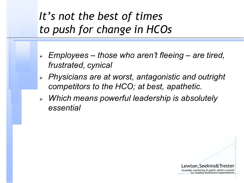 It's not the best of times to push for change in HCOs  Employees – those who aren't fleeing – are tired, frustrated, cynical  Physicians are at wors