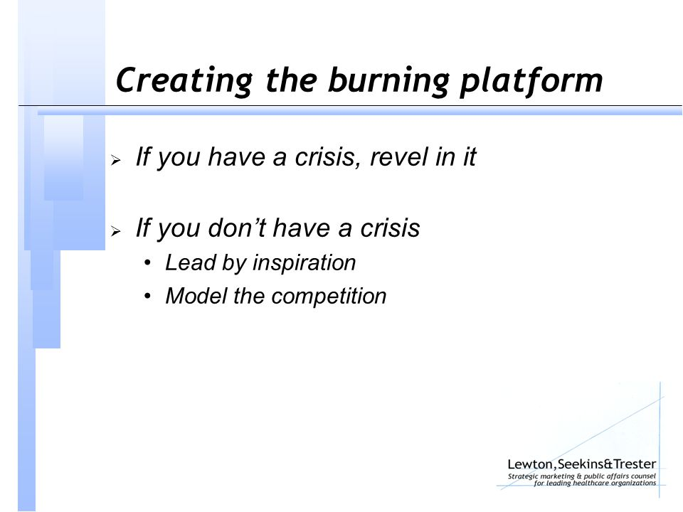 Creating the burning platform  If you have a crisis, revel in it  If you don't have a crisis Lead by inspiration Model the competition