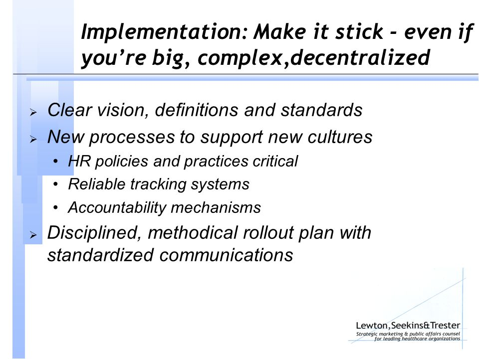 Implementation: Make it stick - even if you're big, complex,decentralized  Clear vision, definitions and standards  New processes to support new cultures HR policies and practices critical Reliable tracking systems Accountability mechanisms  Disciplined, methodical rollout plan with standardized communications