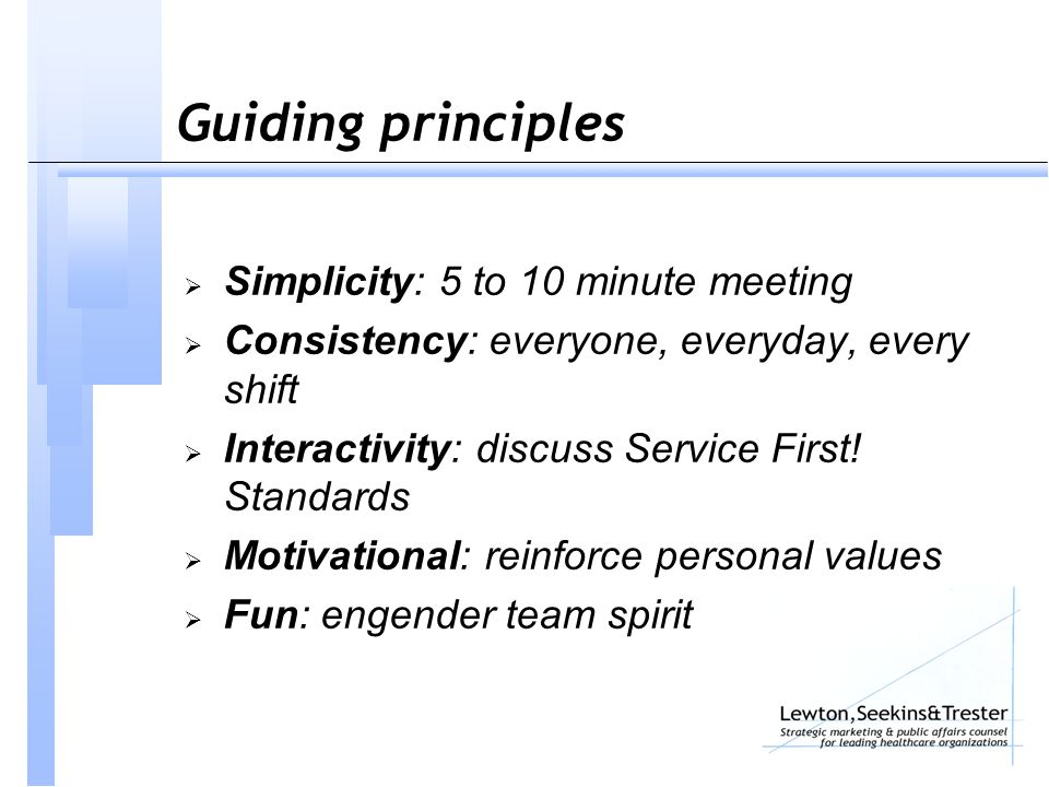 Guiding principles  Simplicity: 5 to 10 minute meeting  Consistency: everyone, everyday, every shift  Interactivity: discuss Service First! Standar